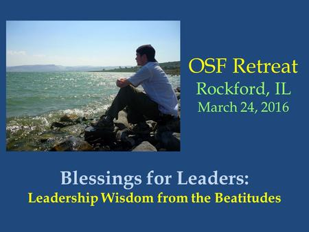 OSF Retreat Rockford, IL March 24, 2016 Blessings for Leaders: Leadership Wisdom from the Beatitudes.
