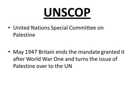 UNSCOP United Nations Special Committee on Palestine May 1947 Britain ends the mandate granted it after World War One and turns the issue of Palestine.
