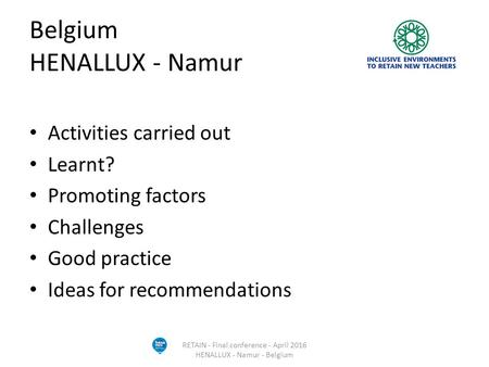 Belgium HENALLUX - Namur Activities carried out Learnt? Promoting factors Challenges Good practice Ideas for recommendations RETAIN - Final conference.
