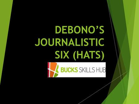 DEBONO'S JOURNALISTIC SIX (HATS). Learning Outcomes  Apply the six thinking hats method of decision making  Evaluate effectiveness of the six thinking.