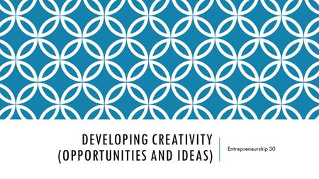 DEVELOPING CREATIVITY (OPPORTUNITIES AND IDEAS) Entrepreneurship 30.