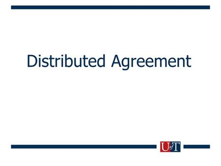 Distributed Agreement. Agreement Problems High-level goal: Processes in a distributed system reach agreement on a value Numerous problems can be cast.