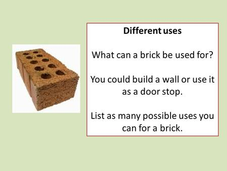 Different uses What can a brick be used for? You could build a wall or use it as a door stop. List as many possible uses you can for a brick.