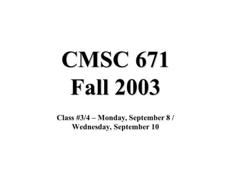 CMSC 671 Fall 2003 Class #3/4 – Monday, September 8 / Wednesday, September 10.