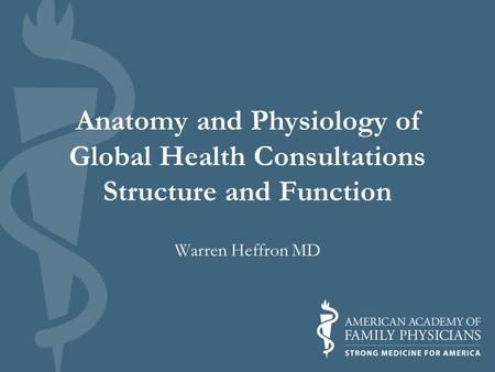 Anatomy and Physiology of Global Health Consultations Structure and Function Warren Heffron MD.
