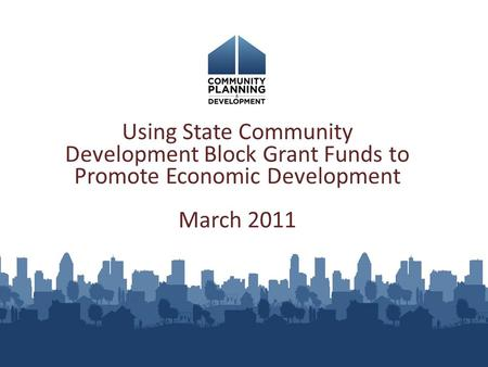 Using State Community Development Block Grant Funds to Promote Economic Development March 2011.
