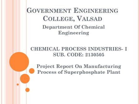 G OVERNMENT E NGINEERING C OLLEGE, V ALSAD Department Of Chemical Engineering CHEMICAL PROCESS INDUSTRIES- I SUB. CODE: 2130505 Project Report On Manufacturing.