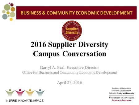 2016 Supplier Diversity Campus Conversation INSPIRE. INNOVATE. IMPACT. Darryl A. Peal, Executive Director Office for Business and Community Economic Development.