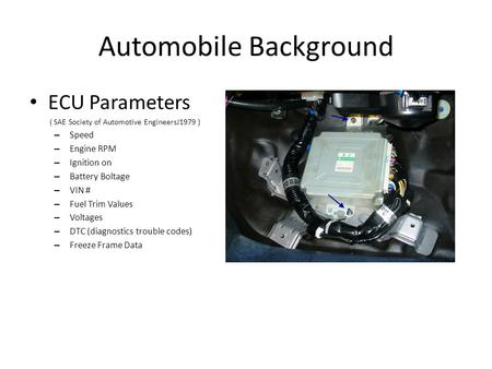 Automobile Background ECU Parameters ( SAE Society of Automotive EngineersJ1979 ) – Speed – Engine RPM – Ignition on – Battery Boltage – VIN # – Fuel Trim.
