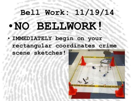 Bell Work: 11/19/14 NO BELLWORK! IMMEDIATELY begin on your rectangular coordinates crime scene sketches!