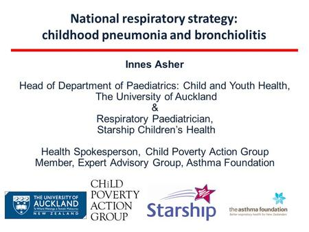 National respiratory strategy: childhood pneumonia and bronchiolitis Innes Asher Head of Department of Paediatrics: Child and Youth Health, The University.