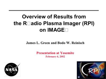 Overview of Results from the Radio Plasma Imager (RPI) on IMAGE James L. Green and Bodo W. Reinisch Presentation at Yosemite February 6, 2002.