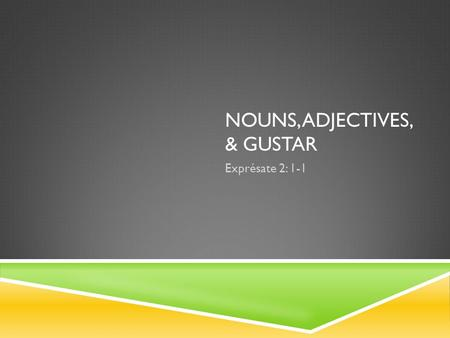 NOUNS, ADJECTIVES, & GUSTAR Exprésate 2: 1-1. NOUNS (PERSON, PLACE OR THING)  Nouns for people have natural gender.  Other nouns have gender based on.
