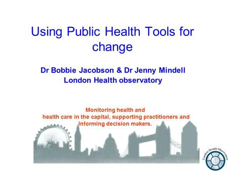 Using Public Health Tools for change Dr Bobbie Jacobson & Dr Jenny Mindell London Health observatory Monitoring health and health care in the capital,
