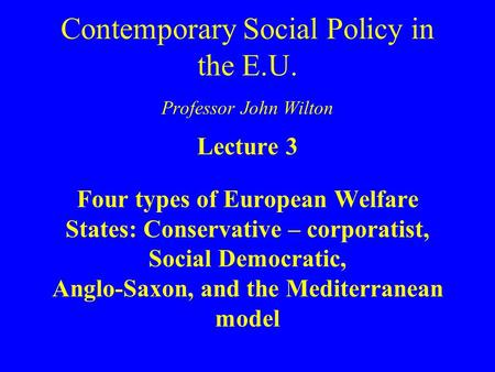 Contemporary Social Policy in the E.U. Professor John Wilton Lecture 3 Four types of European Welfare States: Conservative – corporatist, Social Democratic,