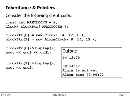 CPSC 252Inheritance II Page 1 Inheritance & Pointers Consider the following client code: const int MAXCLOCKS = 2; Clock* clockPtr[ MAXCLOCKS ]; clockPtr[0]