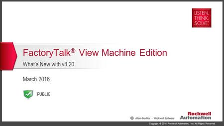 Copyright © 2016 Rockwell Automation, Inc. All Rights Reserved. PUBLIC FactoryTalk ® View Machine Edition What's New with v8.20 March 2016.
