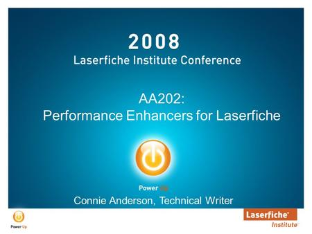 AA202: Performance Enhancers for Laserfiche Connie Anderson, Technical Writer.