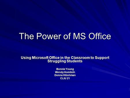 The Power of MS Office Using Microsoft Office in the Classroom to Support Struggling Students Bonnie Young Wendy Homlish\ Donna Hibshman CLIU 21.