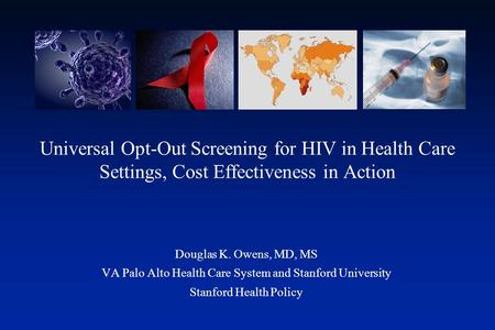 Universal Opt-Out Screening for HIV in Health Care Settings, Cost Effectiveness in Action Douglas K. Owens, MD, MS VA Palo Alto Health Care System and.