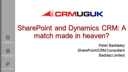 Explore engage elevate SharePoint and Dynamics CRM: A match made in heaven? Peter Baddeley SharePoint/CRM Consultant Baddaz Limited.