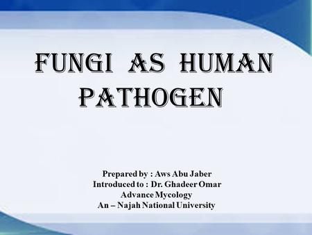 Fungi as Human Pathogen Prepared by : Aws Abu Jaber Introduced to : Dr. Ghadeer Omar Advance Mycology An – Najah National University.