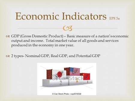   GDP (Gross Domestic Product) – Basic measure of a nation's economic output and income. Total market value of all goods and services produced in the.