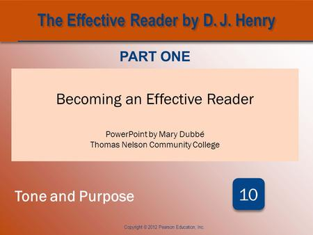 CHAPTER TEN Becoming an Effective Reader PowerPoint by Mary Dubbé Thomas Nelson Community College PART ONE Tone and Purpose 10 Copyright © 2012 Pearson.