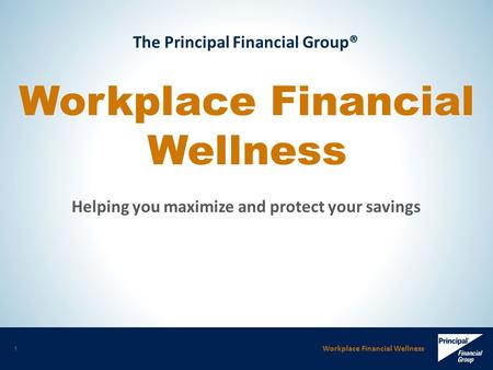 Workplace Financial Wellness 1 The Principal Financial Group® Workplace Financial Wellness Helping you maximize and protect your savings.