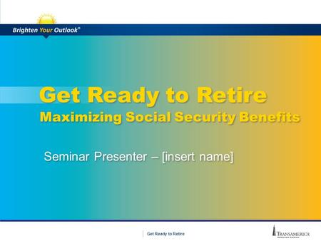 1 Get Ready to Retire Seminar Presenter – [insert name] Maximizing Social Security Benefits.
