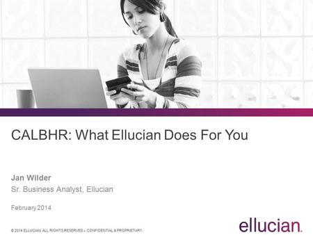 © 2014 ELLUCIAN. ALL RIGHTS RESERVED – CONFIDENTIAL & PROPRIETARY. CALBHR: What Ellucian Does For You Jan Wilder Sr. Business Analyst, Ellucian February.