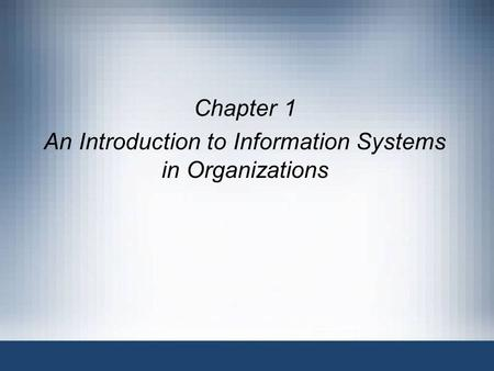 Chapter 1 An Introduction to Information Systems in Organizations.