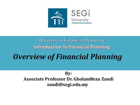 Overview of Financial Planning By: Associate Professor Dr. GholamReza Zandi