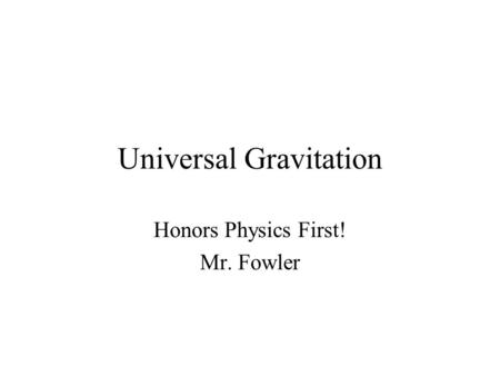 Universal Gravitation Honors Physics First! Mr. Fowler.