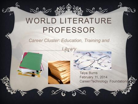 WORLD LITERATURE PROFESSOR Career Cluster: Education, Training and Library Taiya Burns February 11, 2014 Career/Technology Foundations.