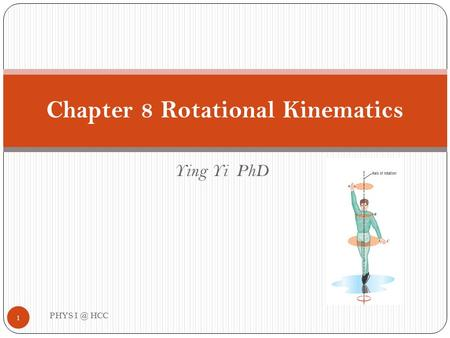 Ying Yi PhD Chapter 8 Rotational Kinematics 1 PHYS HCC.
