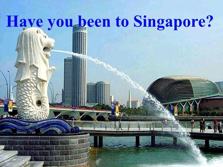 Have you been to Singapore?. Where would you like to go to take a holiday? Why ? take a vacation.