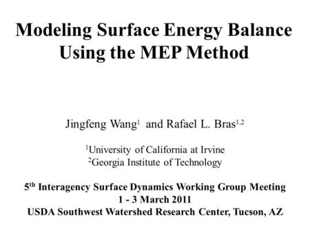 Modeling Surface Energy Balance Using the MEP Method Jingfeng Wang 1 and Rafael L. Bras 1,2 1 University of California at Irvine 2 Georgia Institute of.
