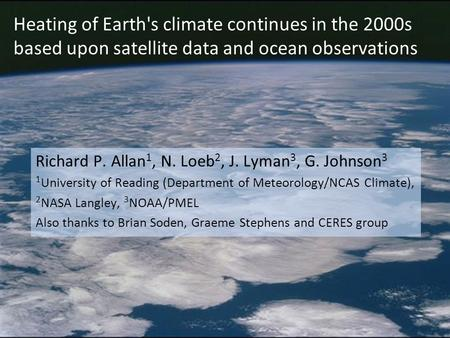 Heating of Earth's climate continues in the 2000s based upon satellite data and ocean observations Richard P. Allan 1, N. Loeb 2, J. Lyman 3, G. Johnson.