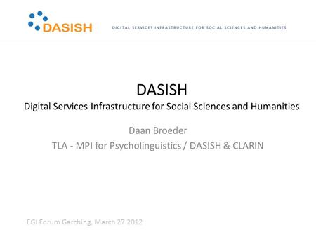 DASISH Digital Services Infrastructure for Social Sciences and Humanities Daan Broeder TLA - MPI for Psycholinguistics / DASISH & CLARIN EGI Forum Garching,