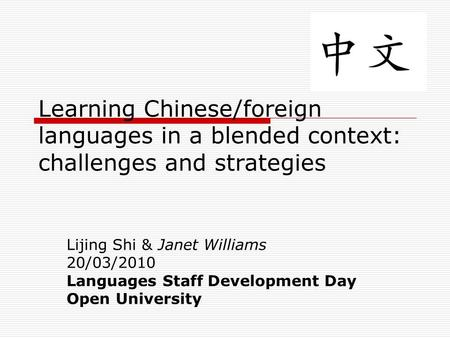 Learning Chinese/foreign languages in a blended context: challenges and strategies Lijing Shi & Janet Williams 20/03/2010 Languages Staff Development Day.