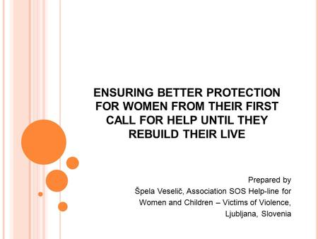 ENSURING BETTER PROTECTION FOR WOMEN FROM THEIR FIRST CALL FOR HELP UNTIL THEY REBUILD THEIR LIVE Prepared by Špela Veselič, Association SOS Help-line.