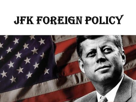 JFK Foreign Policy. Background: Student Palo Alto High School  Harvard  Stanford  US Navy WWII Harvard – Senior thesis: Why Britain failed to maintain.