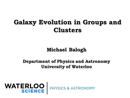Galaxy Evolution in Groups and Clusters Michael Balogh Department of Physics and Astronomy University of Waterloo.