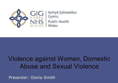 Insert name of presentation on Master Slide Violence against Women, Domestic Abuse and Sexual Violence Presenter: Gloria Smith.