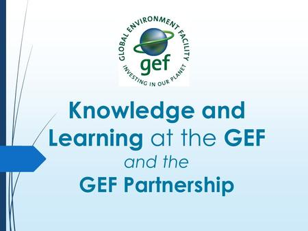 Knowledge and Learning at the GEF and the GEF Partnership.