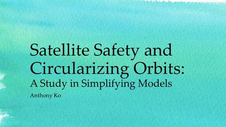 Satellite Safety and Circularizing Orbits: A Study in Simplifying Models Anthony Ko.