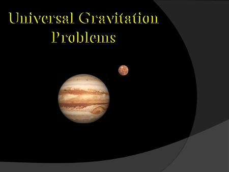 Universal Gravitation Problems. Newton's Universal Law of Gravitation Every object with mass attracts every other object with mass with a gravitational.