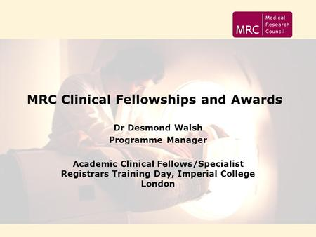 MRC Clinical Fellowships and Awards Dr Desmond Walsh Programme Manager Academic Clinical Fellows/Specialist Registrars Training Day, Imperial College London.