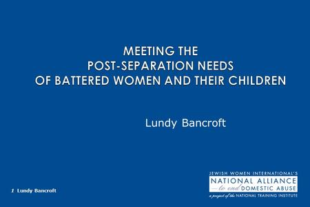 1 Lundy Bancroft Lundy Bancroft. 2 Lundy Bancroft KEY CONCEPTS The time after separation is a new stage in the batterer's abusive behavior, not the end.